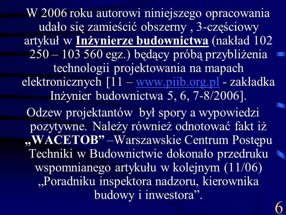 W 2006 roku autorowi niniejszego opracowania udało się zamieścić obszerny , 3-częściowy artykuł w Inżynierze budownictwa (nakład 102 250 – 103 560 egz.) będący próbą przybliżenia technologii projektowania na mapach elektronicznych [11 – www.piib.org.pl - zakładka Inżynier budownictwa 5, 6, 7-8/2006].